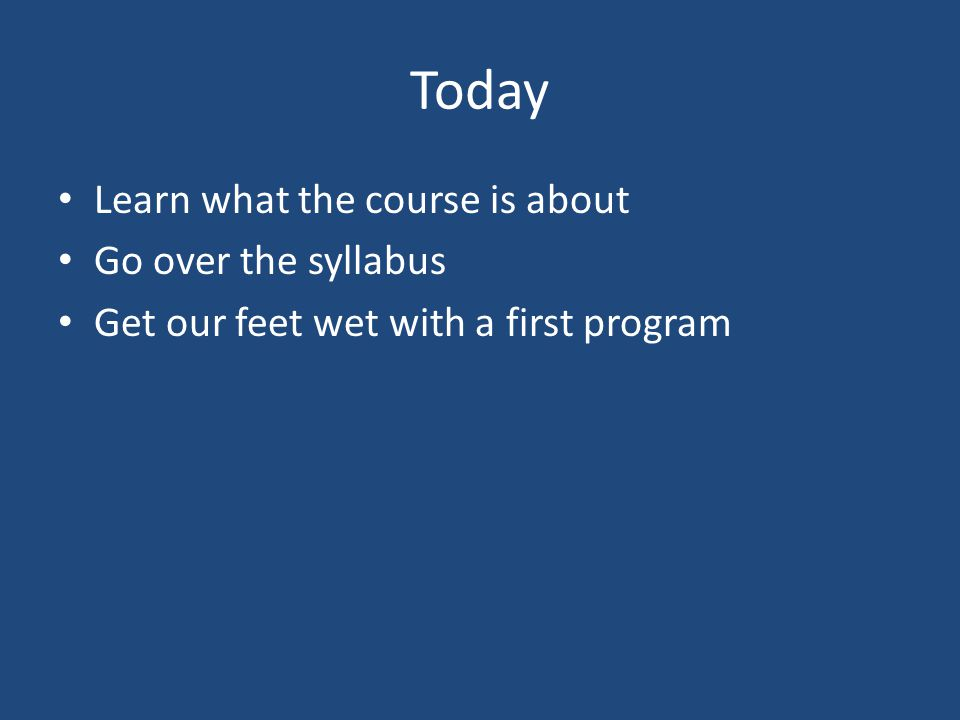 Today Learn what the course is about Go over the syllabus Get our feet wet with a first program