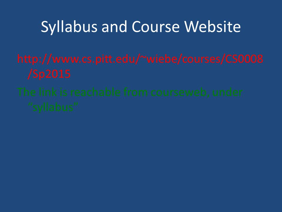 Syllabus and Course Website http://www.cs.pitt.edu/~wiebe/courses/CS0008 /Sp2015 The link is reachable from courseweb, under syllabus
