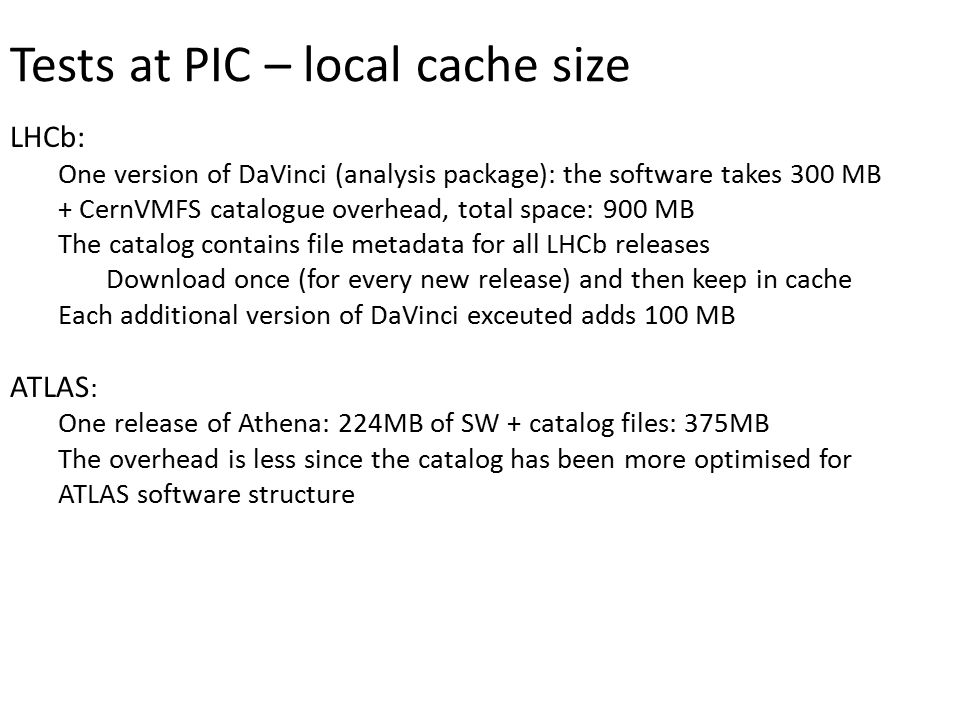 Tests at PIC – local cache size LHCb: One version of DaVinci (analysis package): the software takes 300 MB + CernVMFS catalogue overhead, total space: