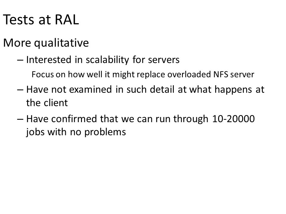 Tests at RAL More qualitative – Interested in scalability for servers Focus on how well it might replace overloaded NFS server – Have not examined in