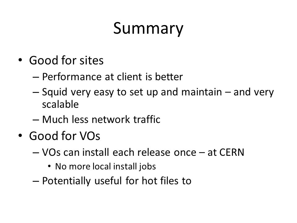 Summary Good for sites – Performance at client is better – Squid very easy to set up and maintain – and very scalable – Much less network traffic Good for VOs – VOs can install each release once – at CERN No more local install jobs – Potentially useful for hot files to