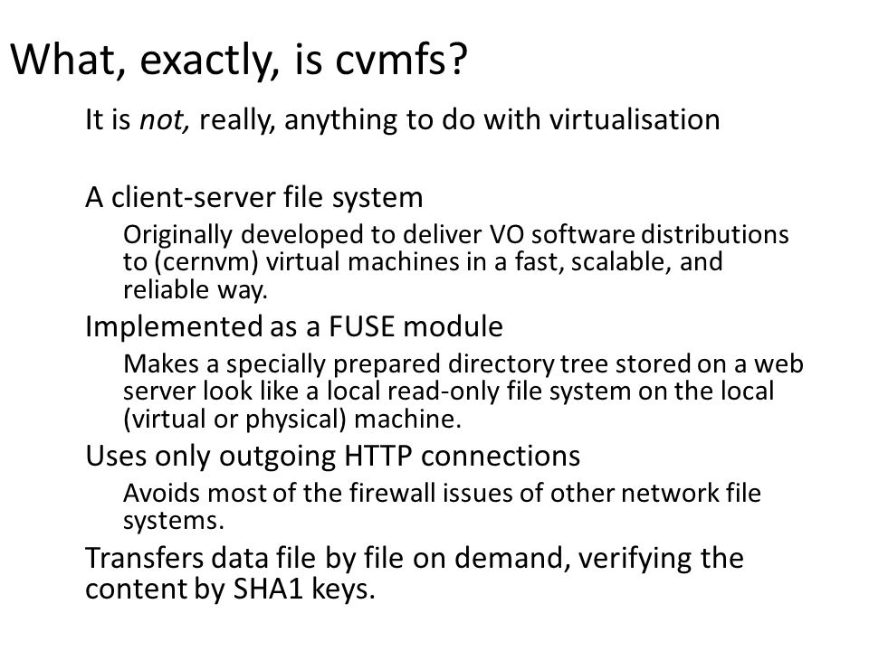 What, exactly, is cvmfs? It is not, really, anything to do with virtualisation A client-server file system Originally developed to deliver VO software