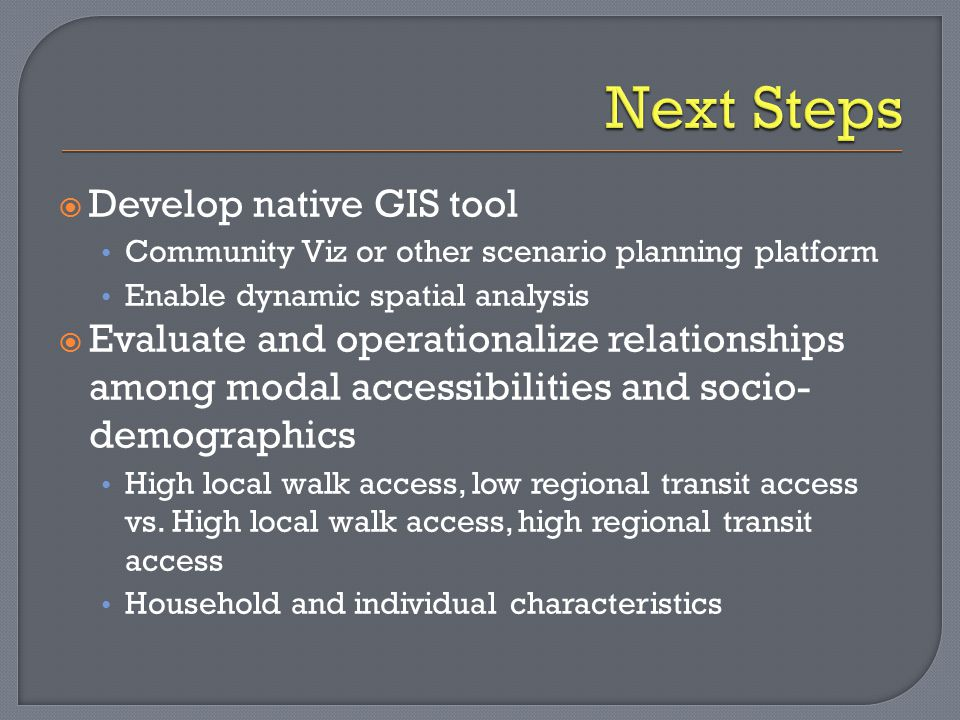  Develop native GIS tool Community Viz or other scenario planning platform Enable dynamic spatial analysis  Evaluate and operationalize relationships among modal accessibilities and socio- demographics High local walk access, low regional transit access vs.