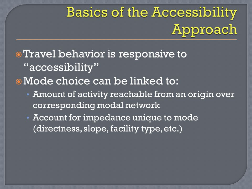  Travel behavior is responsive to accessibility  Mode choice can be linked to: Amount of activity reachable from an origin over corresponding modal network Account for impedance unique to mode (directness, slope, facility type, etc.)