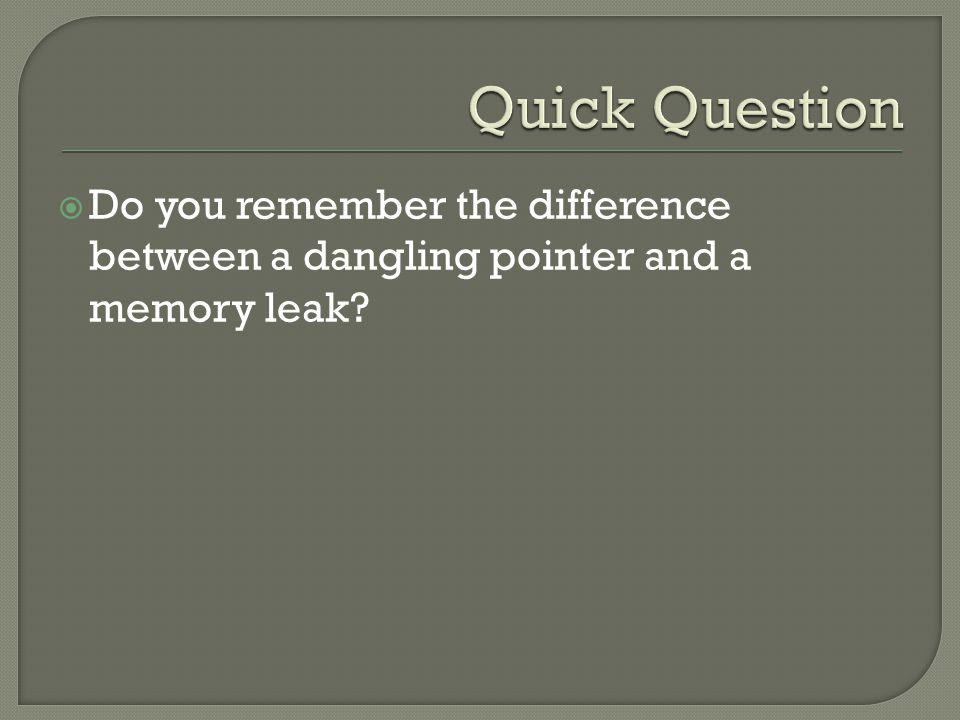  Do you remember the difference between a dangling pointer and a memory leak