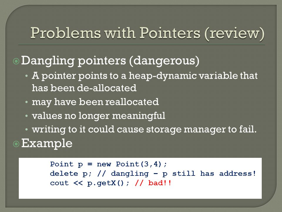  Dangling pointers (dangerous) A pointer points to a heap-dynamic variable that has been de-allocated may have been reallocated values no longer meaningful writing to it could cause storage manager to fail.