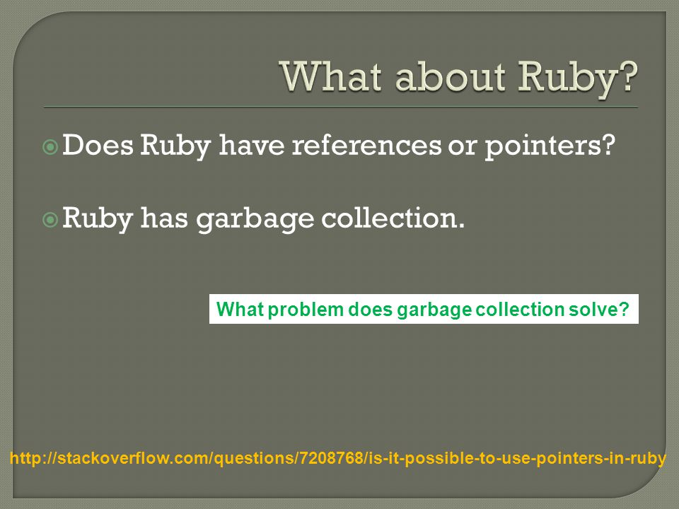  Does Ruby have references or pointers.  Ruby has garbage collection.