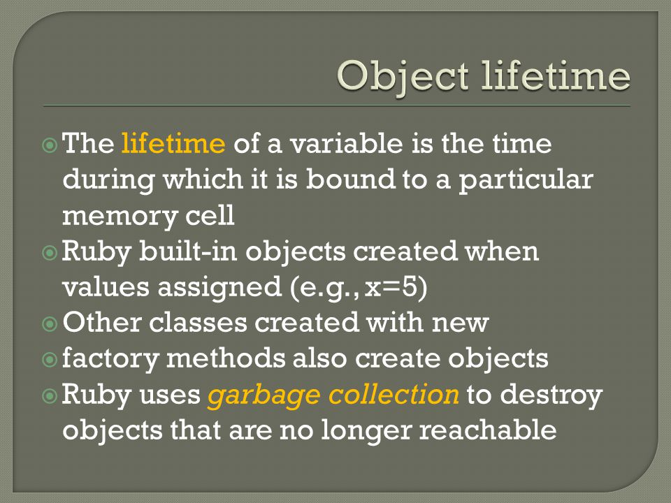  The lifetime of a variable is the time during which it is bound to a particular memory cell  Ruby built-in objects created when values assigned (e.g., x=5)  Other classes created with new  factory methods also create objects  Ruby uses garbage collection to destroy objects that are no longer reachable