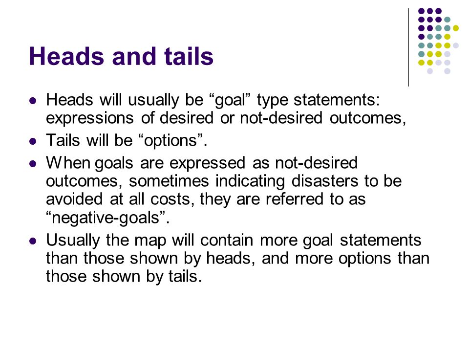 Heads and tails Heads will usually be goal type statements: expressions of desired or not-desired outcomes, Tails will be options .
