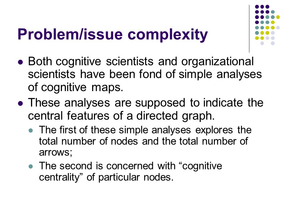 Problem/issue complexity Both cognitive scientists and organizational scientists have been fond of simple analyses of cognitive maps.