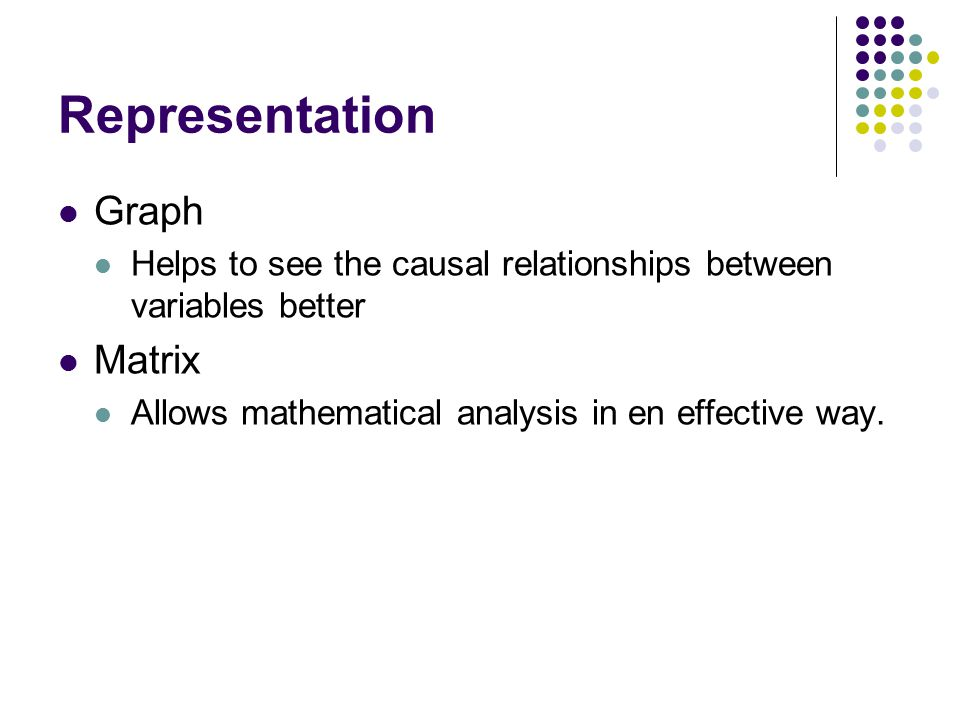 Representation Graph Helps to see the causal relationships between variables better Matrix Allows mathematical analysis in en effective way.