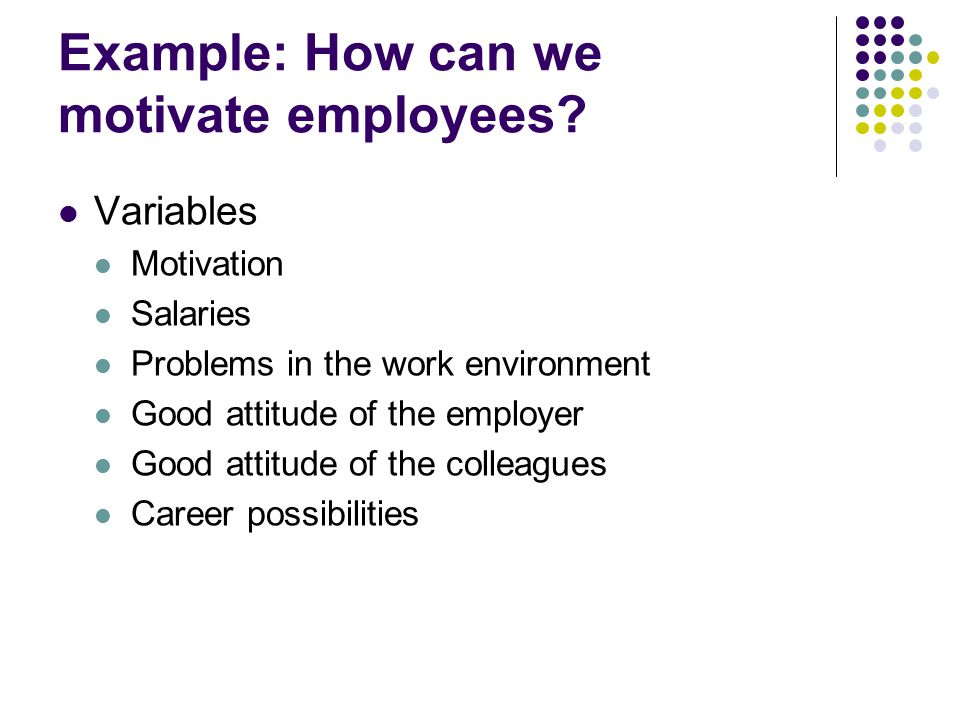 Example: How can we motivate employees? Variables Motivation Salaries Problems in the work environment Good attitude of the employer Good attitude of
