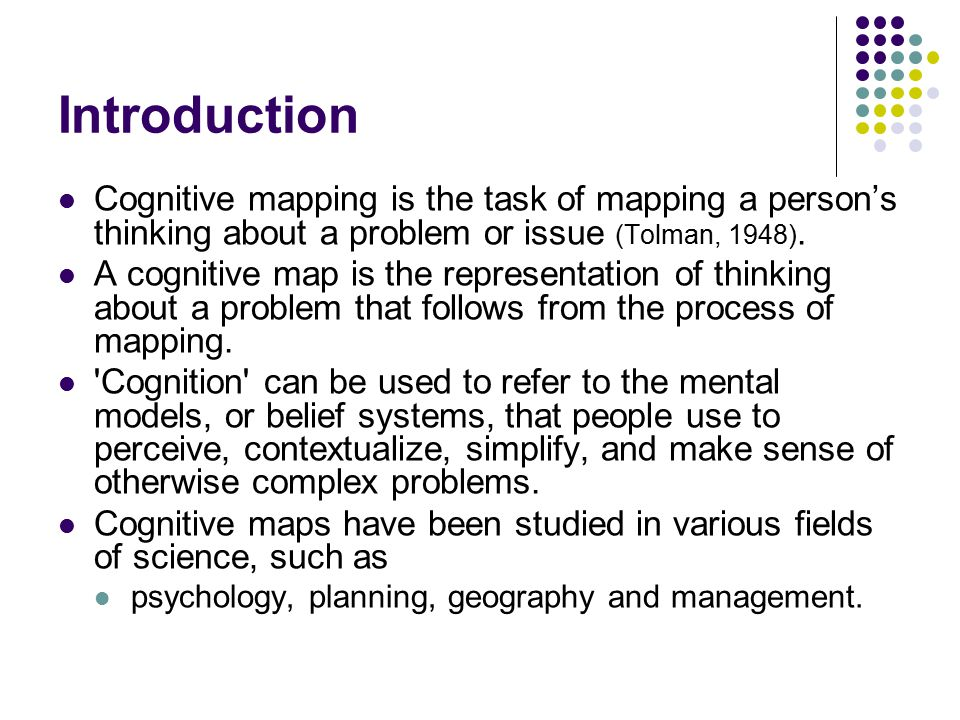 Introduction Cognitive mapping is the task of mapping a person's thinking about a problem or issue (Tolman, 1948).