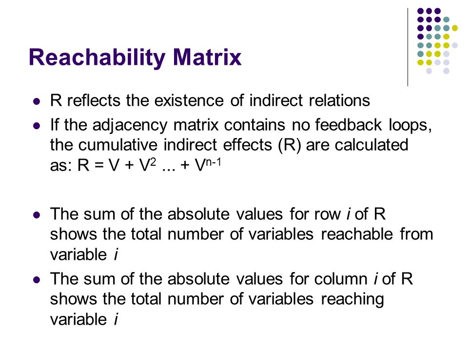 Reachability Matrix R reflects the existence of indirect relations If the adjacency matrix contains no feedback loops, the cumulative indirect effects (R) are calculated as: R = V + V 2...