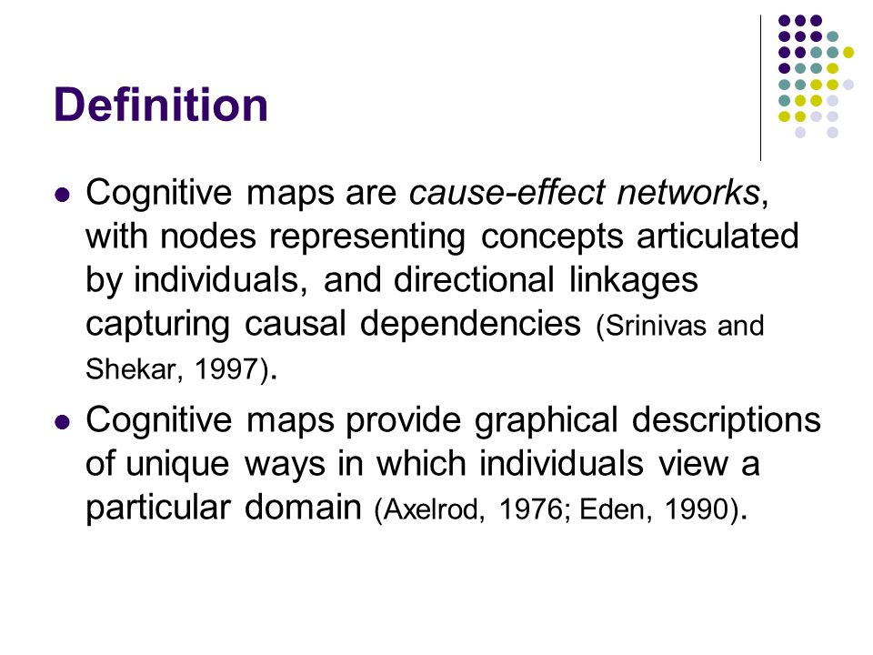 Definition Cognitive maps are cause-effect networks, with nodes representing concepts articulated by individuals, and directional linkages capturing causal dependencies (Srinivas and Shekar, 1997).