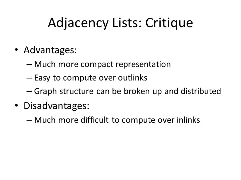 Adjacency Lists: Critique Advantages: – Much more compact representation – Easy to compute over outlinks – Graph structure can be broken up and distributed Disadvantages: – Much more difficult to compute over inlinks