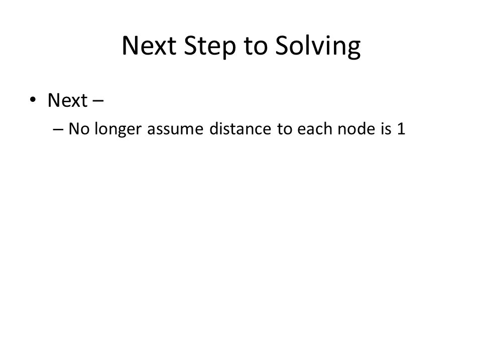 Next Step to Solving Next – – No longer assume distance to each node is 1