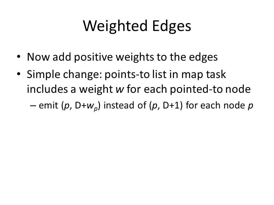 Weighted Edges Now add positive weights to the edges Simple change: points-to list in map task includes a weight w for each pointed-to node – emit (p, D+w p ) instead of (p, D+1) for each node p