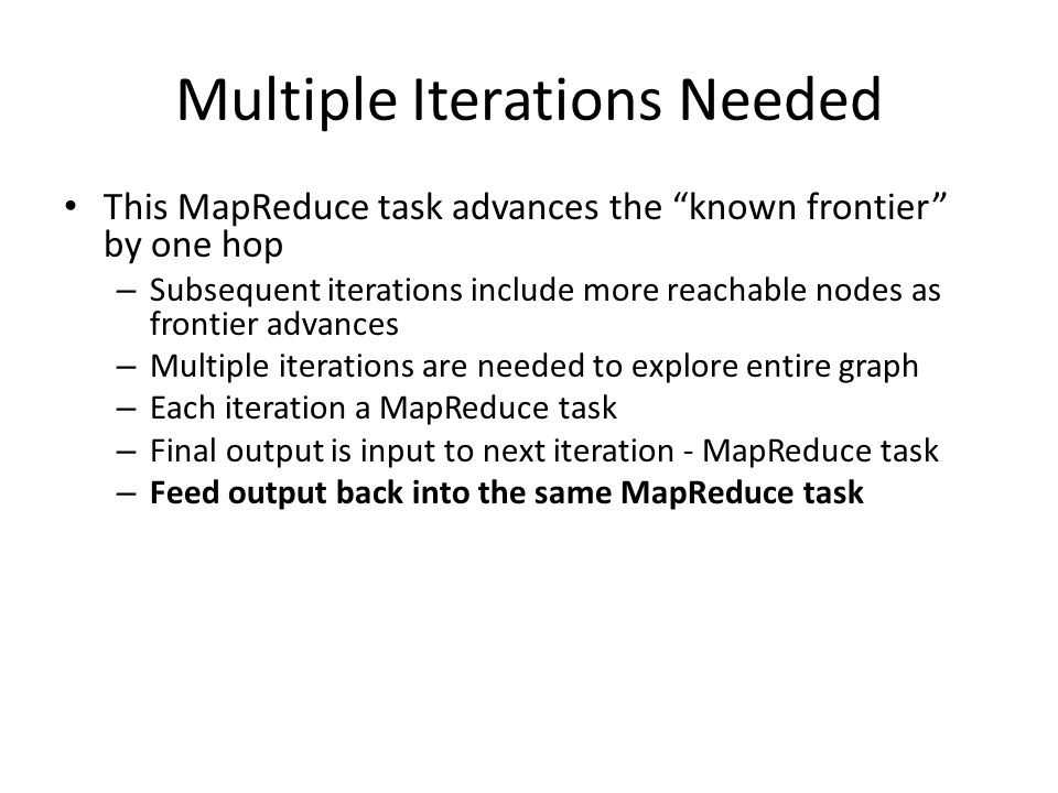 Multiple Iterations Needed This MapReduce task advances the known frontier by one hop – Subsequent iterations include more reachable nodes as frontier advances – Multiple iterations are needed to explore entire graph – Each iteration a MapReduce task – Final output is input to next iteration - MapReduce task – Feed output back into the same MapReduce task