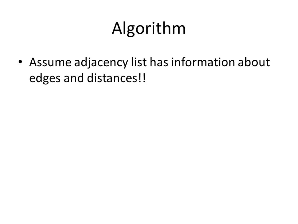 Algorithm Assume adjacency list has information about edges and distances!!