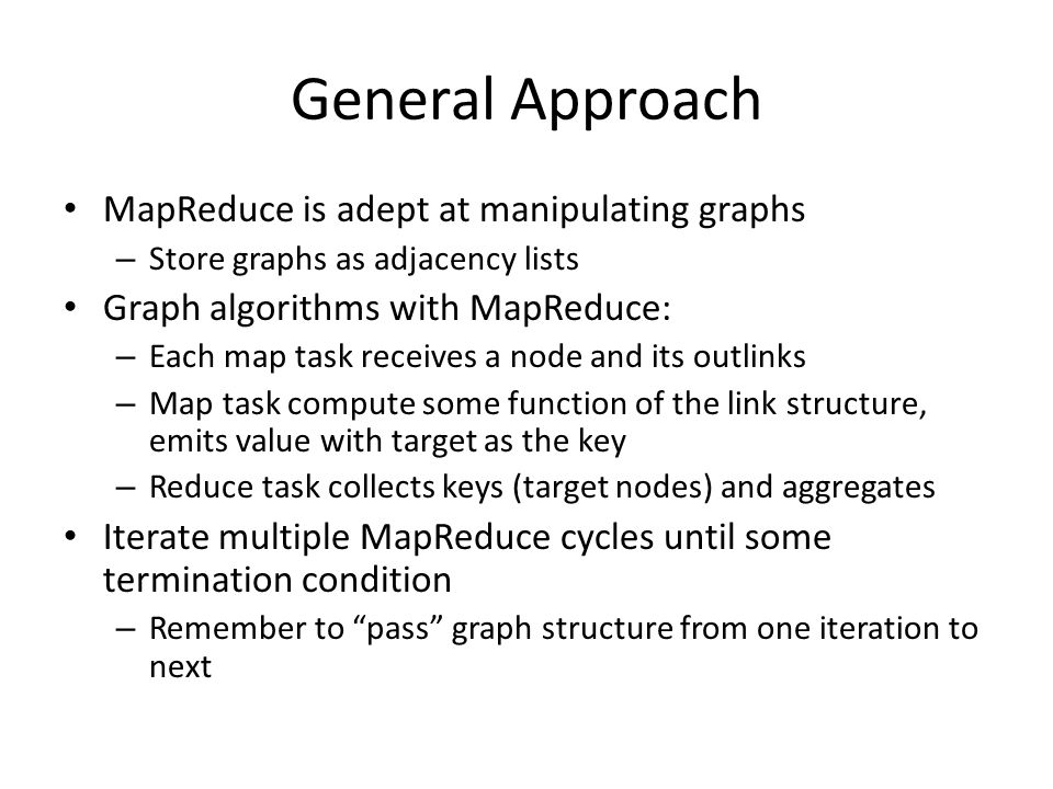 General Approach MapReduce is adept at manipulating graphs – Store graphs as adjacency lists Graph algorithms with MapReduce: – Each map task receives a node and its outlinks – Map task compute some function of the link structure, emits value with target as the key – Reduce task collects keys (target nodes) and aggregates Iterate multiple MapReduce cycles until some termination condition – Remember to pass graph structure from one iteration to next