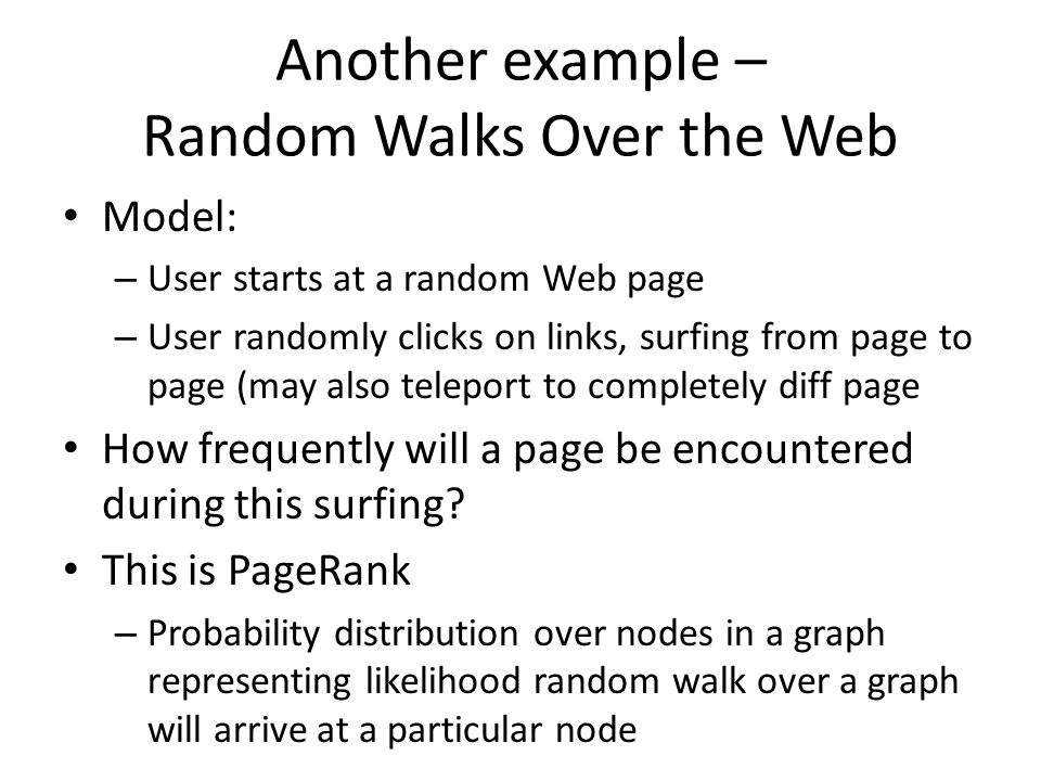 Another example – Random Walks Over the Web Model: – User starts at a random Web page – User randomly clicks on links, surfing from page to page (may also teleport to completely diff page How frequently will a page be encountered during this surfing.