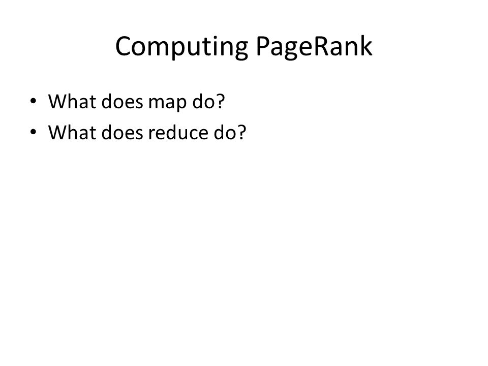 Computing PageRank What does map do? What does reduce do?