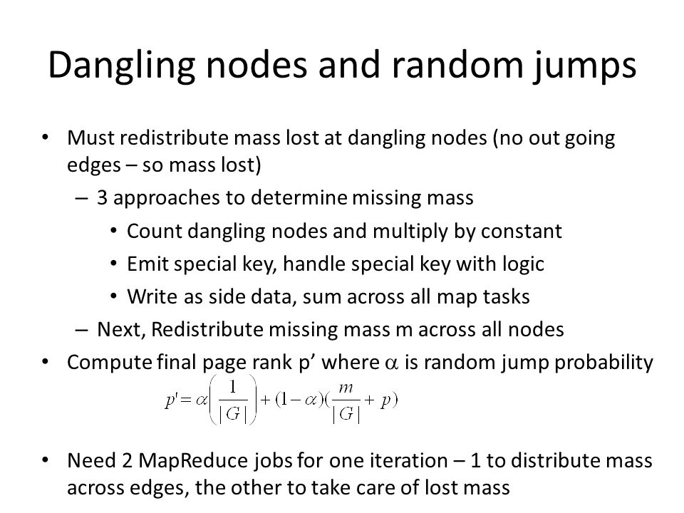 Dangling nodes and random jumps Must redistribute mass lost at dangling nodes (no out going edges – so mass lost) – 3 approaches to determine missing mass Count dangling nodes and multiply by constant Emit special key, handle special key with logic Write as side data, sum across all map tasks – Next, Redistribute missing mass m across all nodes Compute final page rank p' where  is random jump probability Need 2 MapReduce jobs for one iteration – 1 to distribute mass across edges, the other to take care of lost mass