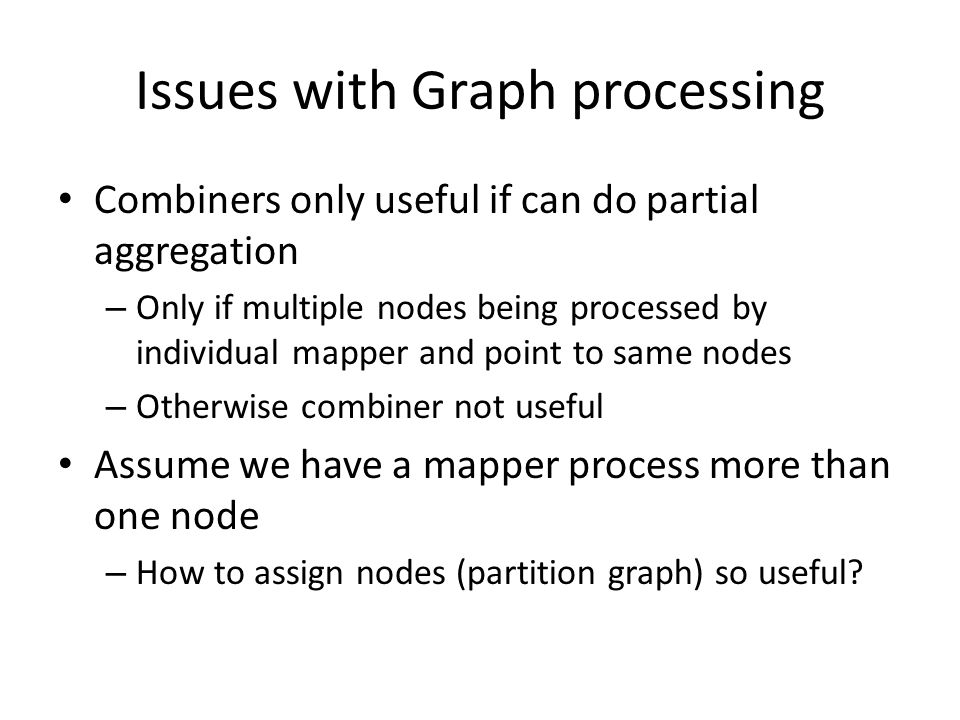 Issues with Graph processing Combiners only useful if can do partial aggregation – Only if multiple nodes being processed by individual mapper and point to same nodes – Otherwise combiner not useful Assume we have a mapper process more than one node – How to assign nodes (partition graph) so useful?