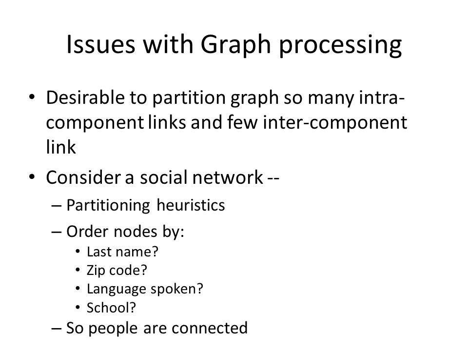 Issues with Graph processing Desirable to partition graph so many intra- component links and few inter-component link Consider a social network -- – Partitioning heuristics – Order nodes by: Last name.
