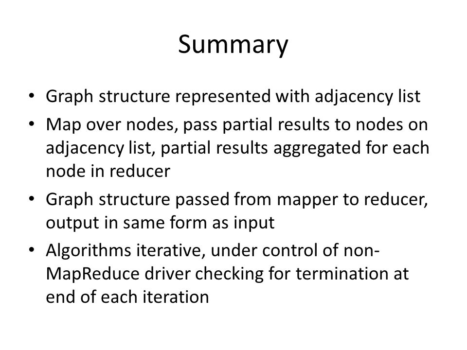 Summary Graph structure represented with adjacency list Map over nodes, pass partial results to nodes on adjacency list, partial results aggregated for each node in reducer Graph structure passed from mapper to reducer, output in same form as input Algorithms iterative, under control of non- MapReduce driver checking for termination at end of each iteration