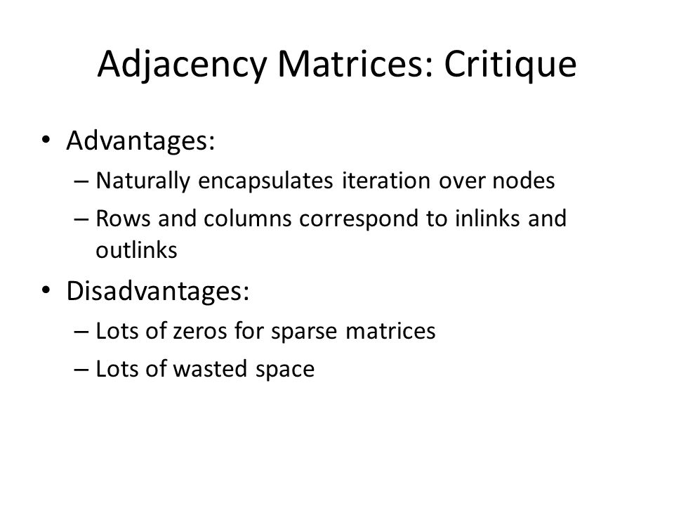 Adjacency Matrices: Critique Advantages: – Naturally encapsulates iteration over nodes – Rows and columns correspond to inlinks and outlinks Disadvantages: – Lots of zeros for sparse matrices – Lots of wasted space