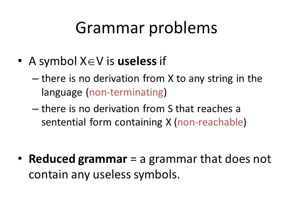 Grammar problems A symbol X  V is useless if – there is no derivation from X to any string in the language (non-terminating) – there is no derivation from S that reaches a sentential form containing X (non-reachable) Reduced grammar = a grammar that does not contain any useless symbols.