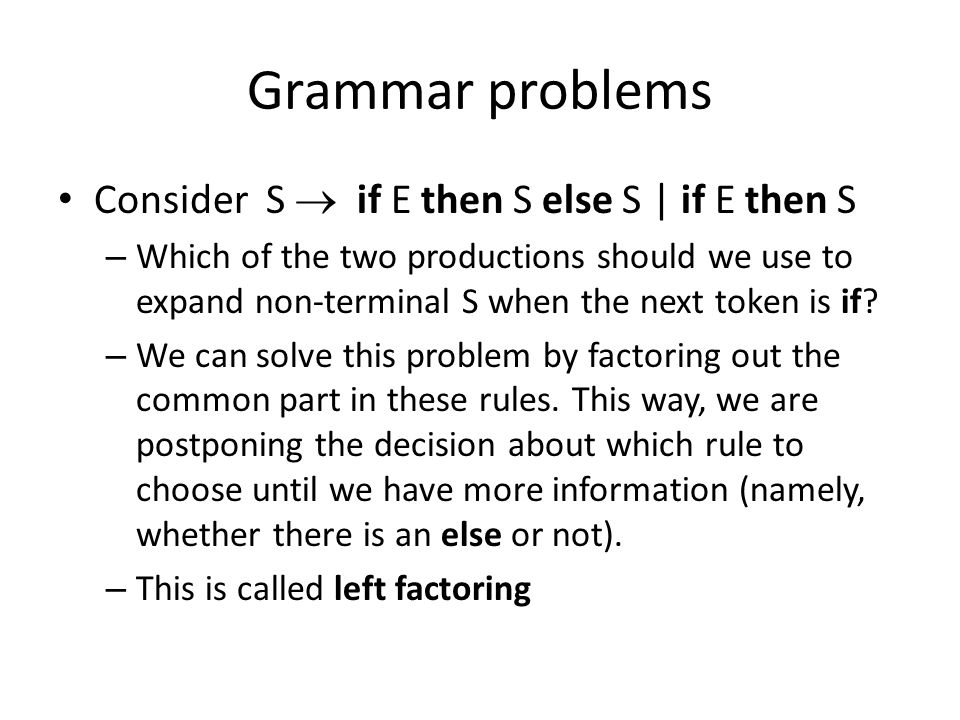 Grammar problems Consider S  if E then S else S   if E then S – Which of the two productions should we use to expand non-terminal S when the next token is if.