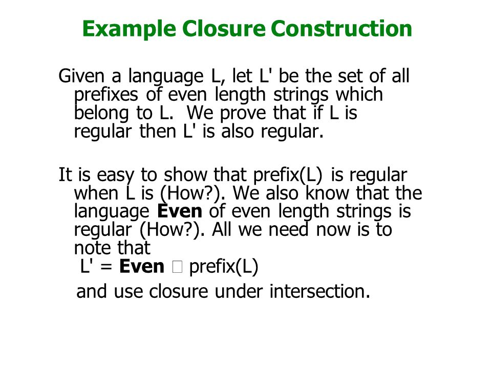 Example Closure Construction Given a language L, let L be the set of all prefixes of even length strings which belong to L.