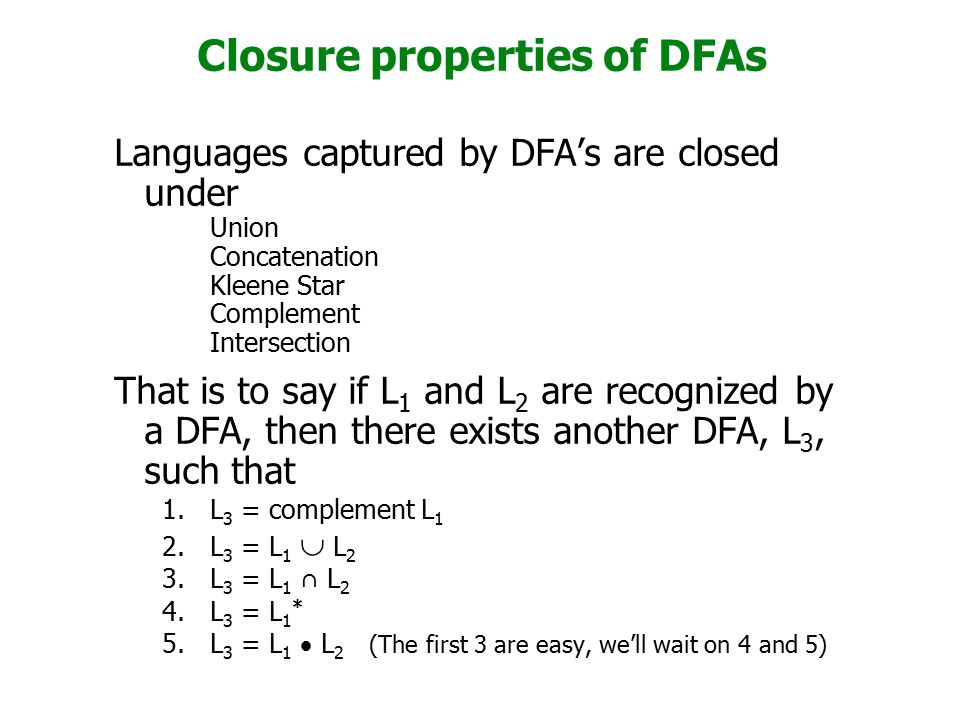 Closure properties of DFAs Languages captured by DFA's are closed under Union Concatenation Kleene Star Complement Intersection That is to say if L 1 and L 2 are recognized by a DFA, then there exists another DFA, L 3, such that 1.L 3 = complement L 1 2.L 3 = L 1  L 2 3.L 3 = L 1 ∩ L 2 4.L 3 = L 1 * 5.L 3 = L 1  L 2 (The first 3 are easy, we'll wait on 4 and 5).