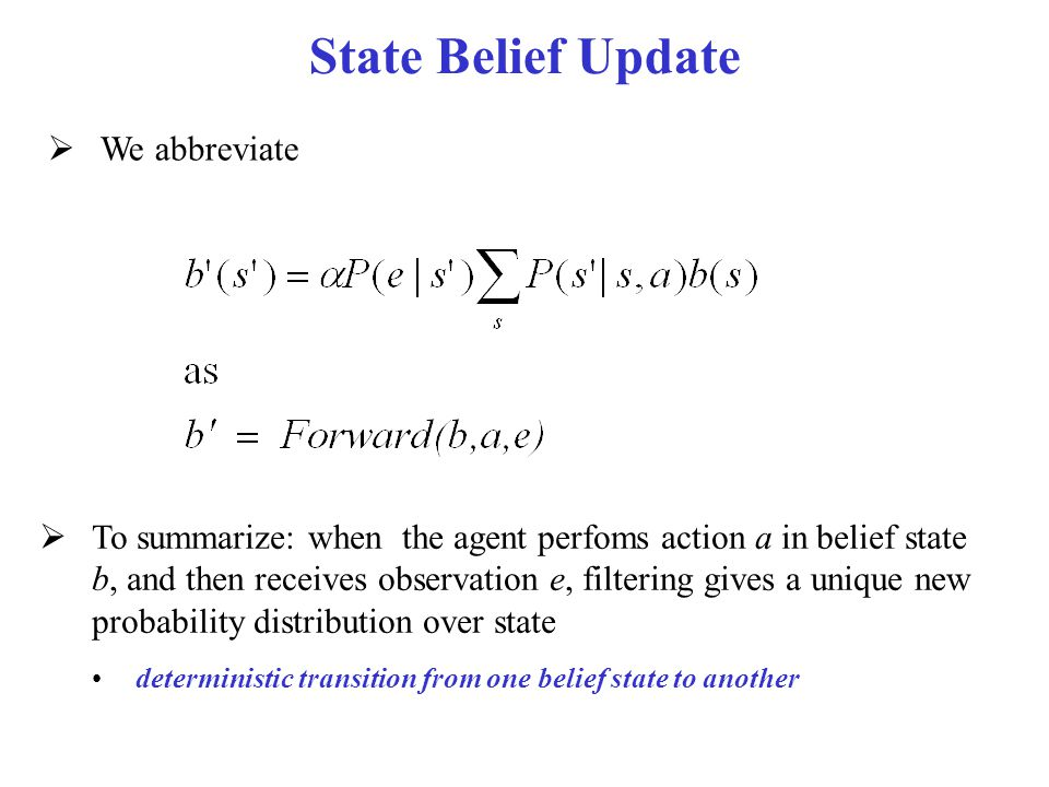 State Belief Update  We abbreviate  To summarize: when the agent perfoms action a in belief state b, and then receives observation e, filtering give