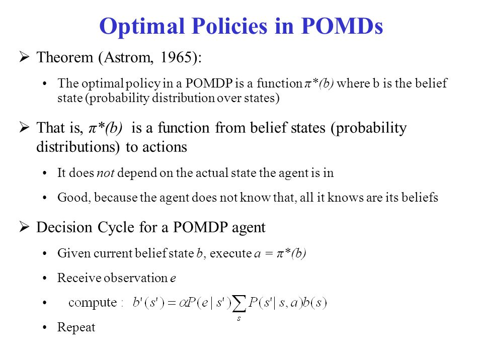 Optimal Policies in POMDs  Theorem (Astrom, 1965): The optimal policy in a POMDP is a function π*(b) where b is the belief state (probability distrib