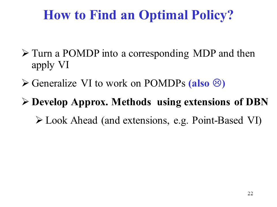 How to Find an Optimal Policy?  Turn a POMDP into a corresponding MDP and then apply VI  Generalize VI to work on POMDPs (also  )  Develop Approx.
