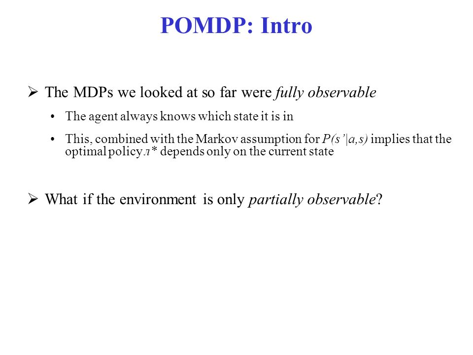 Optimal Policies in POMDs  Theorem (Astrom, 1965): The optimal policy in a POMDP is a function π*(b) where b is the belief state (probability distribution over states)  That is, π*(b) is a function from belief states (probability distributions) to actions It does not depend on the actual state the agent is in Good, because the agent does not know that, all it knows are its beliefs  Decision Cycle for a POMDP agent Given current belief state b, execute a = π*(b) Receive observation e Repeat