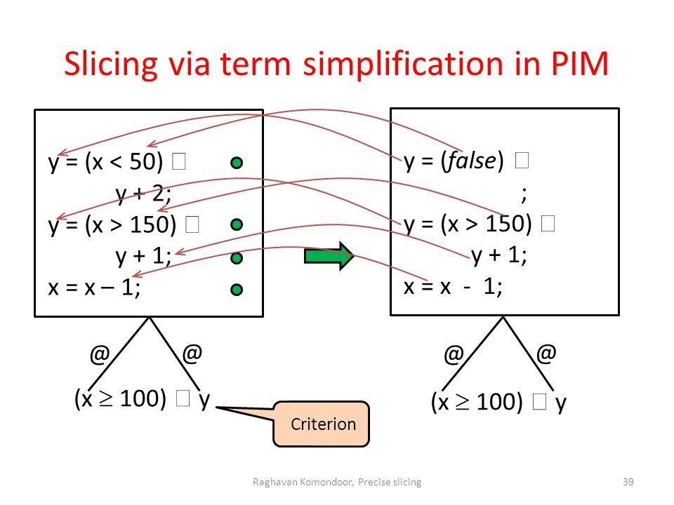 Slicing via term simplification in PIM Criterion @ @ @ @ Raghavan Komondoor, Precise slicing39