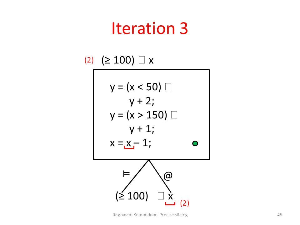 Iteration 3 @ (2) ⊨ Raghavan Komondoor, Precise slicing45