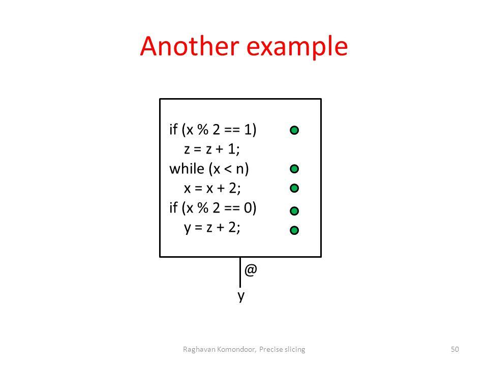 Another example Raghavan Komondoor, Precise slicing50 if (x % 2 == 1) z = z + 1; while (x < n) x = x + 2; if (x % 2 == 0) y = z + 2; y @