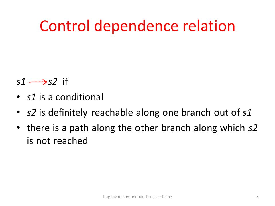 Control dependence relation s1 s2 if s1 is a conditional s2 is definitely reachable along one branch out of s1 there is a path along the other branch along which s2 is not reached Raghavan Komondoor, Precise slicing8