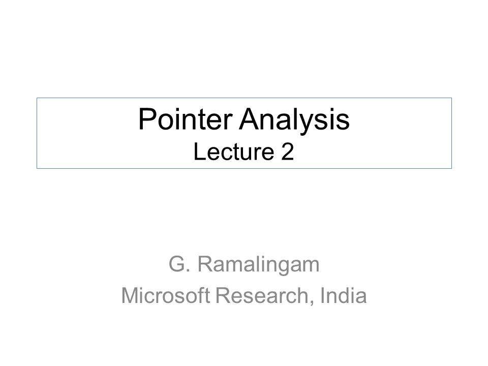 Pointer Analysis Lecture 2 G. Ramalingam Microsoft Research, India