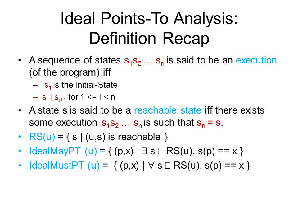 Ideal Points-To Analysis: Definition Recap A sequence of states s 1 s 2 … s n is said to be an execution (of the program) iff – s 1 is the Initial-State –s i | s i+1 for 1 <= I < n A state s is said to be a reachable state iff there exists some execution s 1 s 2 … s n is such that s n = s.