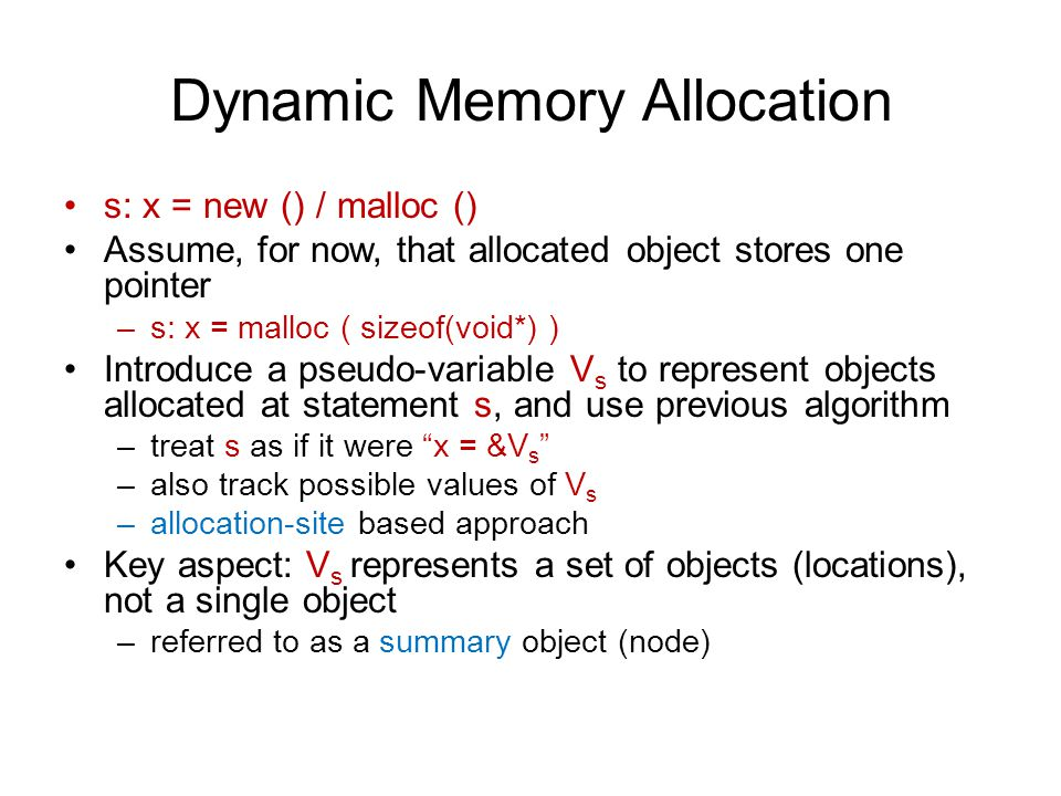 Dynamic Memory Allocation s: x = new () / malloc () Assume, for now, that allocated object stores one pointer –s: x = malloc ( sizeof(void*) ) Introduce a pseudo-variable V s to represent objects allocated at statement s, and use previous algorithm –treat s as if it were x = &V s –also track possible values of V s –allocation-site based approach Key aspect: V s represents a set of objects (locations), not a single object –referred to as a summary object (node)