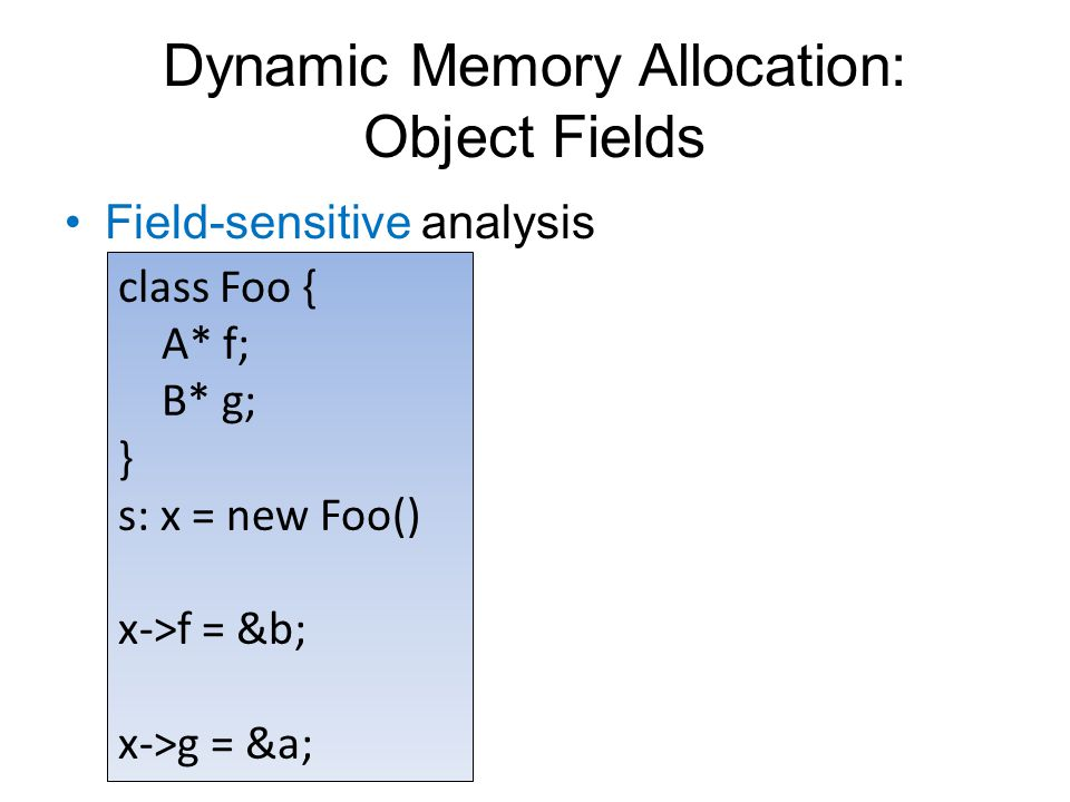 Dynamic Memory Allocation: Object Fields Field-sensitive analysis class Foo { A* f; B* g; } s: x = new Foo() x->f = &b; x->g = &a;