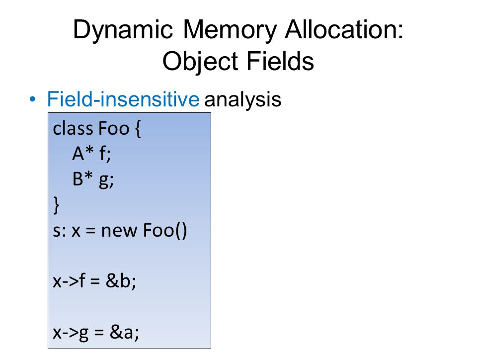 Dynamic Memory Allocation: Object Fields Field-insensitive analysis class Foo { A* f; B* g; } s: x = new Foo() x->f = &b; x->g = &a;