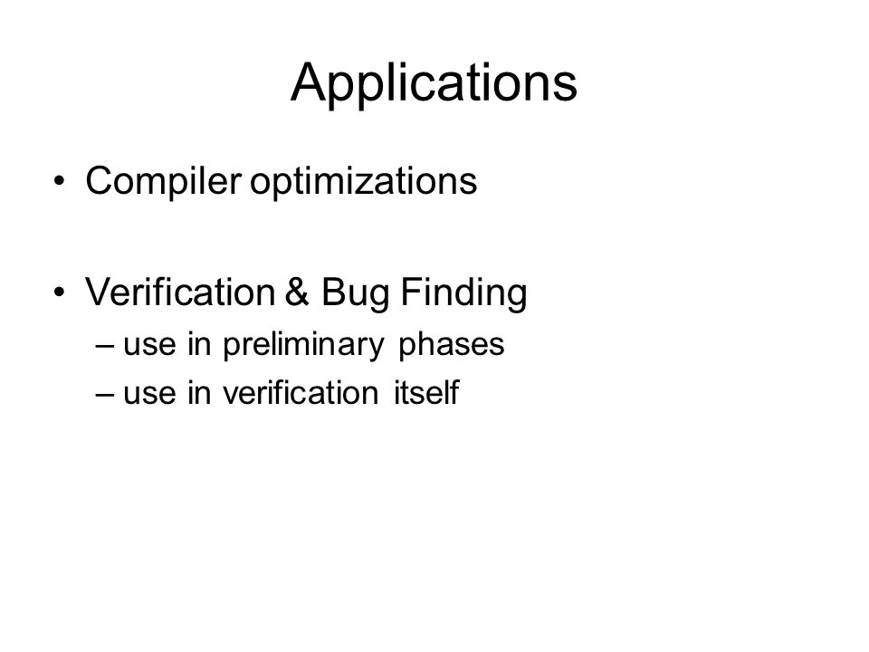 Applications Compiler optimizations Verification & Bug Finding –use in preliminary phases –use in verification itself